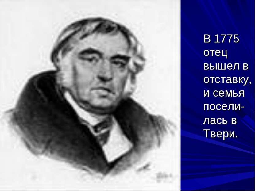 В 1775 отец вышел в отставку, и семья посели-лась в Твери.
