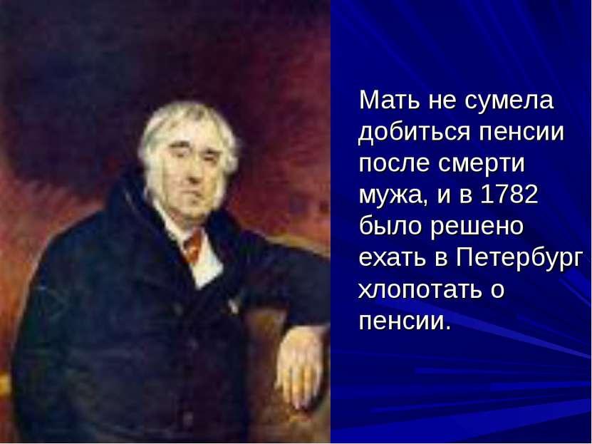 Мать не сумела добиться пенсии после смерти мужа, и в 1782 было решено ехать ...