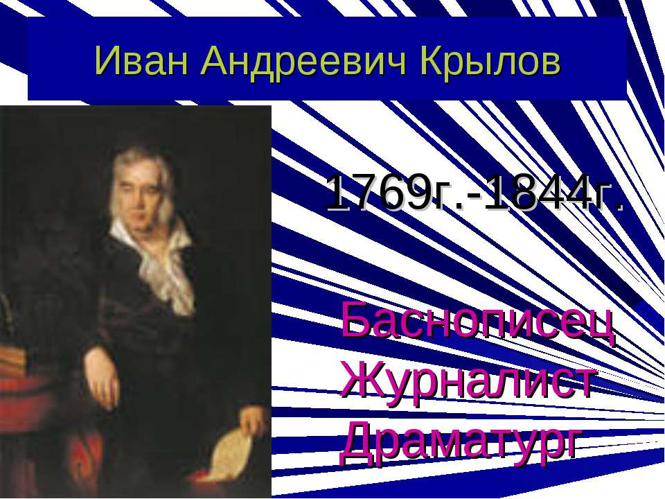 Иван Андреевич Крылов 1769г.-1844г. Баснописец Журналист Драматург