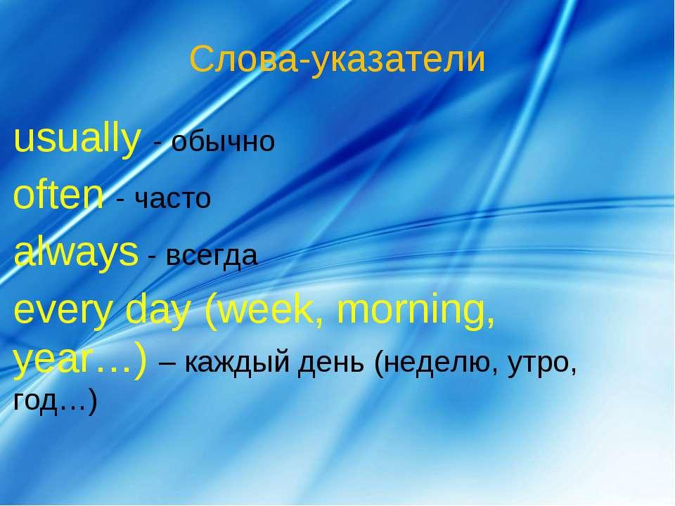 Слова-указатели usually - обычно often - часто always - всегда every day (wee...