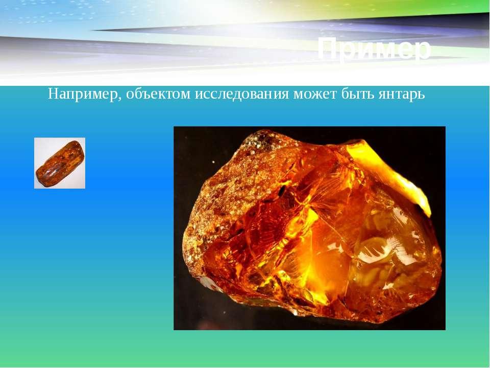 Пример Например, объектом исследования может быть янтарь