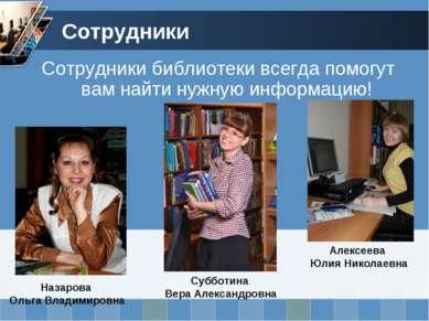 Сотрудники Сотрудники библиотеки всегда помогут вам найти нужную информацию!
