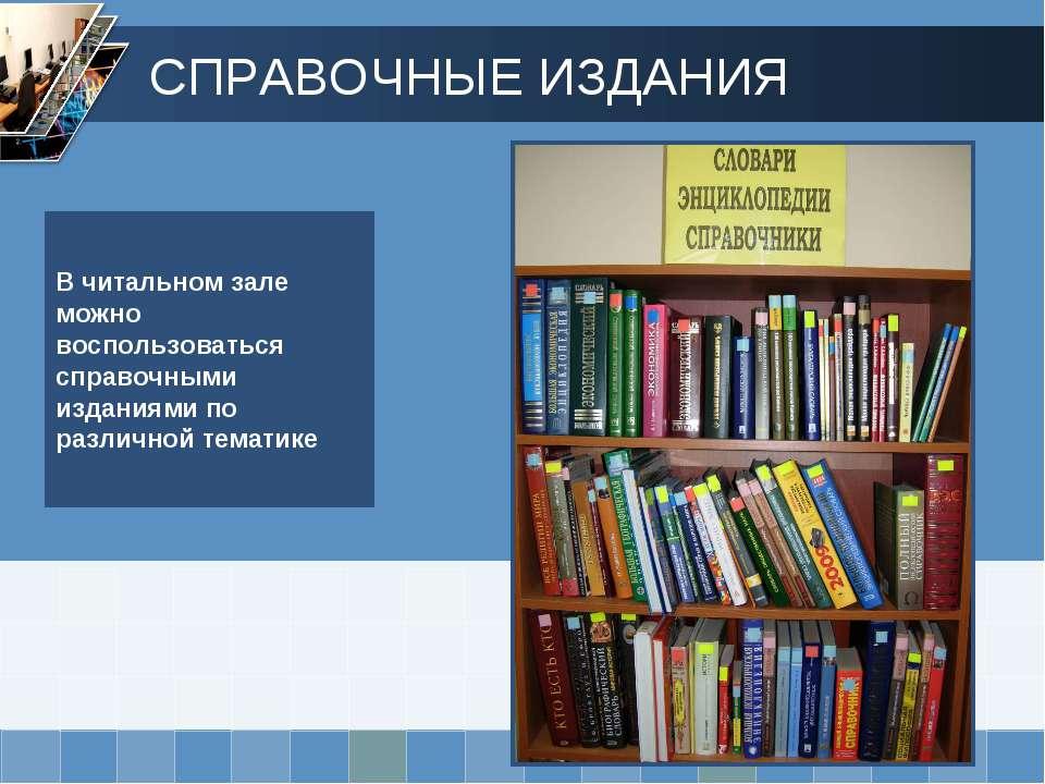 В читальном зале можно воспользоваться справочными изданиями по различной тем...