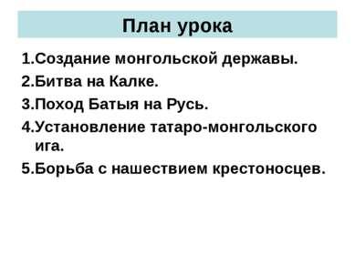 План урока 1.Создание монгольской державы. 2.Битва на Калке. 3.Поход Батыя на...