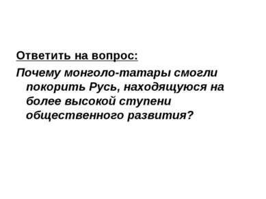 Ответить на вопрос: Почему монголо-татары смогли покорить Русь, находящуюся н...