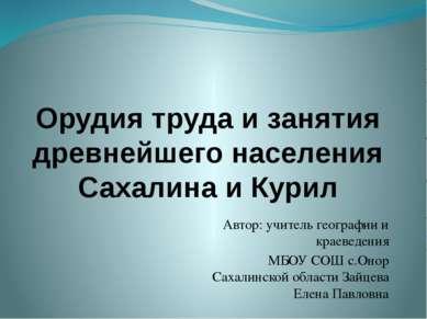 Орудия труда и занятия древнейшего населения Сахалина и Курил Автор: учитель ...