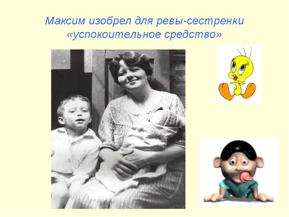 Максим изобрел для ревы-сестренки «успокоительное средство»