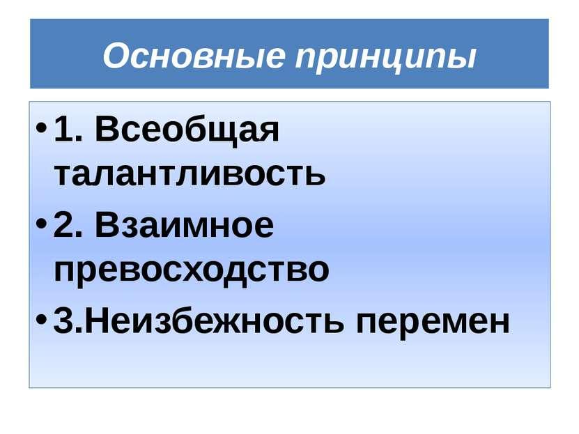 Основные принципы 1. Всеобщая талантливость 2. Взаимное превосходство 3.Неизб...