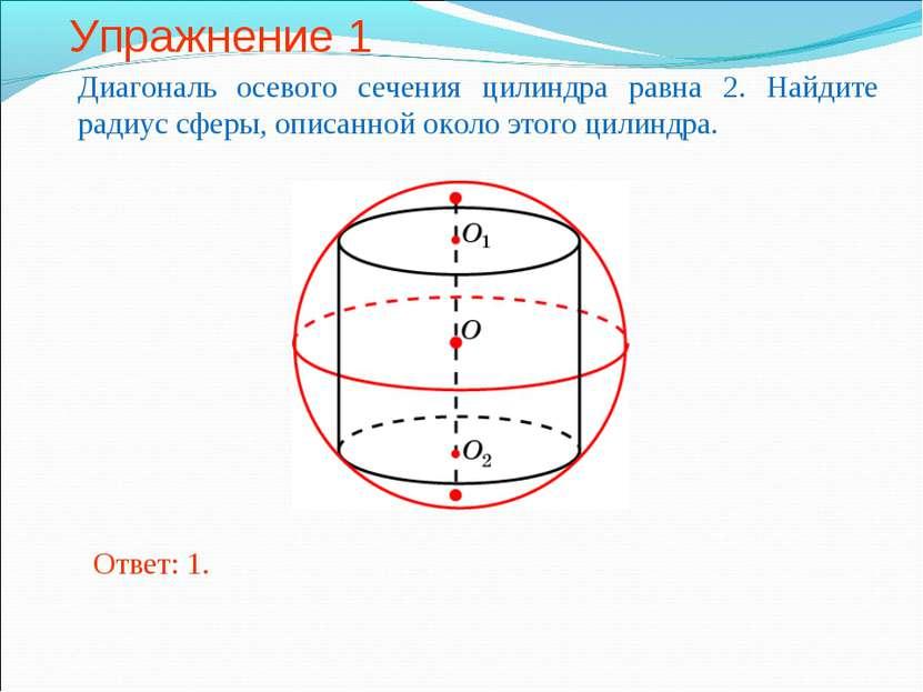 Упражнение 1 Диагональ осевого сечения цилиндра равна 2. Найдите радиус сферы...