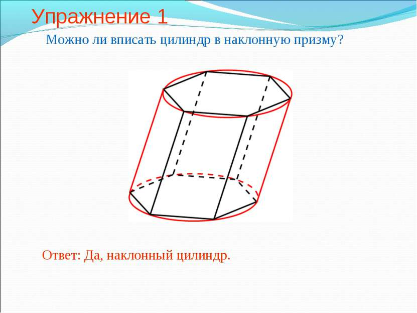 Упражнение 1 Можно ли вписать цилиндр в наклонную призму? Ответ: Да, наклонны...