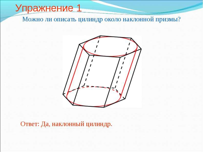Упражнение 1 Можно ли описать цилиндр около наклонной призмы? Ответ: Да, накл...