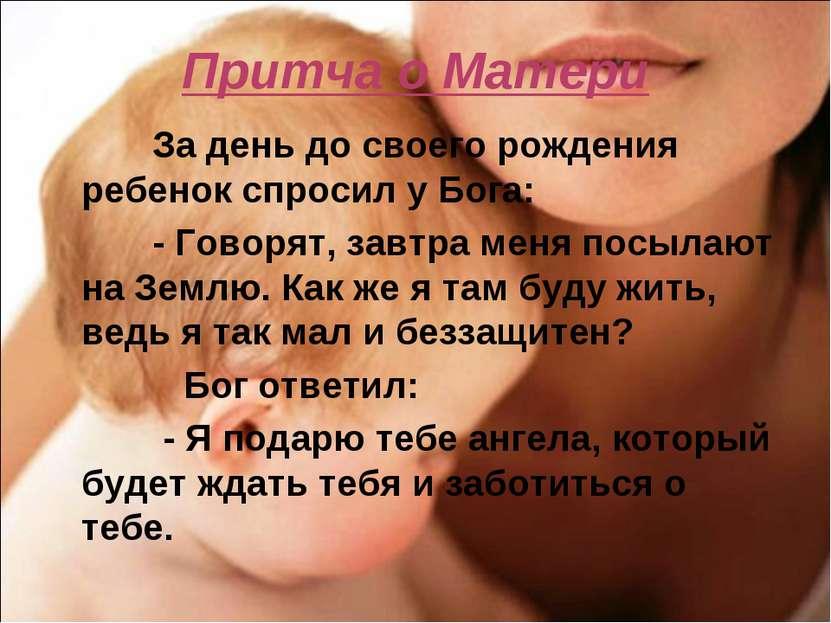 Притча о Матери За день до своего рождения ребенок спросил у Бога: - Говорят,...