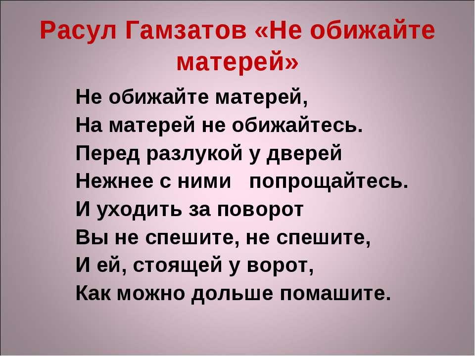 Расул Гамзатов «Не обижайте матерей» Не обижайте матерей, На матерей не обижа...