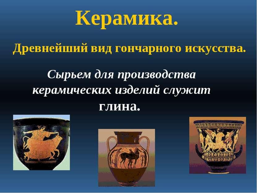 Керамика. Сырьем для производства керамических изделий служит глина. Древнейш...