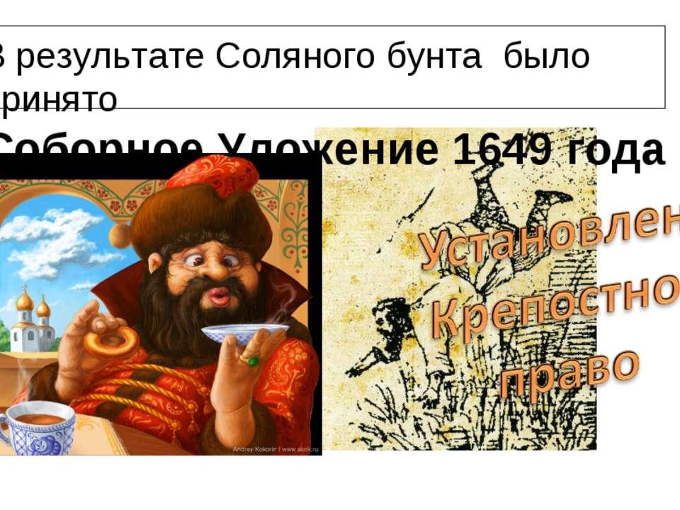 В результате Соляного бунта было принято Соборное Уложение 1649 года