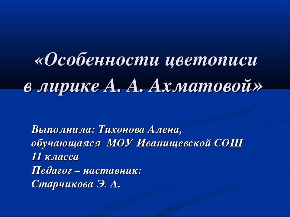 «Особенности цветописи в лирике А. А. Ахматовой» Выполнила: Тихонова Алена, о...