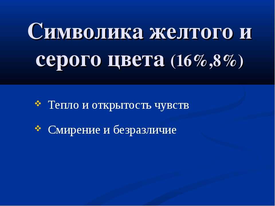 Символика желтого и серого цвета (16%,8%) Тепло и открытость чувств Смирение ...
