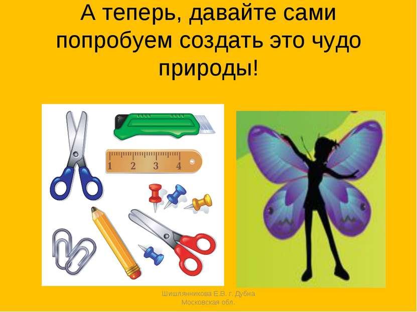 А теперь, давайте сами попробуем создать это чудо природы! Шишлянникова Е.В. ...