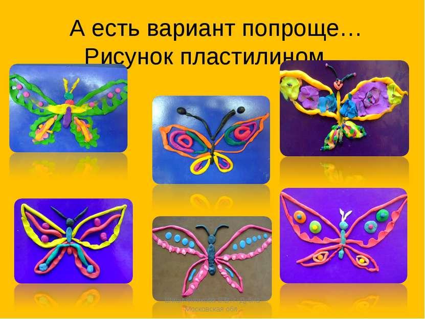 А есть вариант попроще…Рисунок пластилином… Шишлянникова Е.В. г. Дубна Москов...