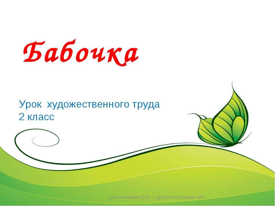 Бабочка Урок художественного труда 2 класс Шишлянникова Е.В. г. Дубна Московс...