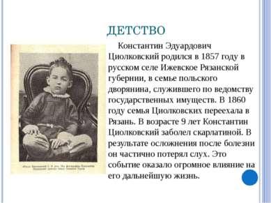 ДЕТСТВО Константин Эдуардович Циолковский родился в 1857 году в русском селе ...
