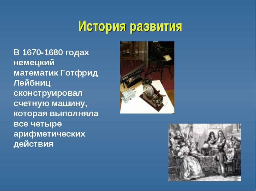 История развития В 1670-1680 годах немецкий математик Готфрид Лейбниц сконстр...