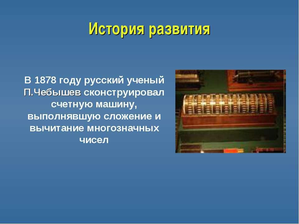 История развития В 1878 году русский ученый П.Чебышев сконструировал счетную ...