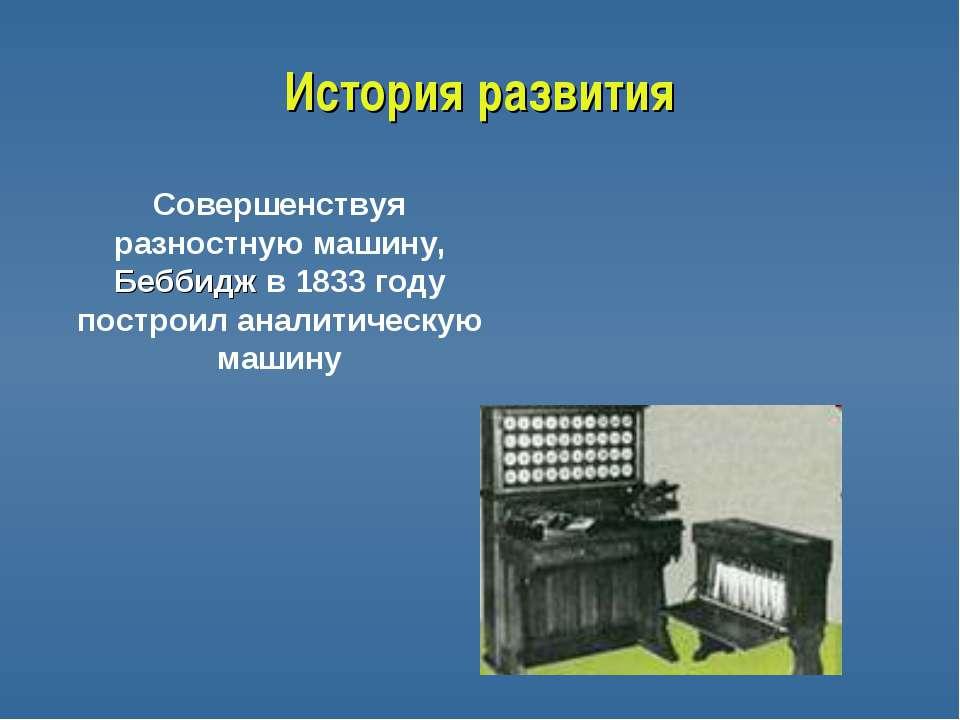 История развития Совершенствуя разностную машину, Беббидж в 1833 году построи...