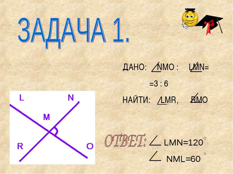ДАНО: NMO : LМN= =3 : 6 НАЙТИ: LMR, RMO LMN=120 NML=60