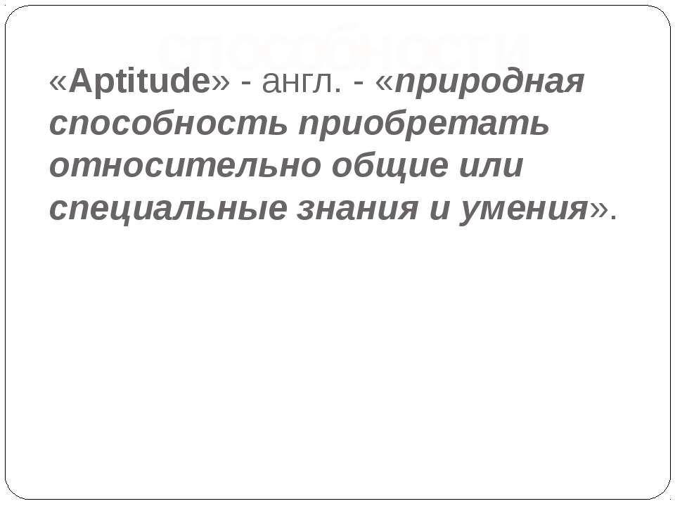 «Aptitude» - англ. - «природная способность приобретать относительно общие ил...