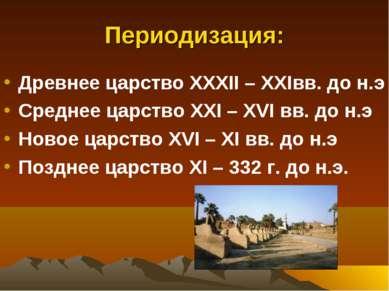 Периодизация: Древнее царство XXXII – XXIвв. до н.э Среднее царство XXI – XVI...