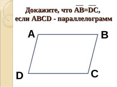 Докажите, что АВ=DC, если АВСD - параллелограмм А В С D