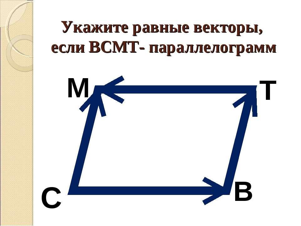 Укажите равные векторы, если ВСМТ- параллелограмм M Т В С