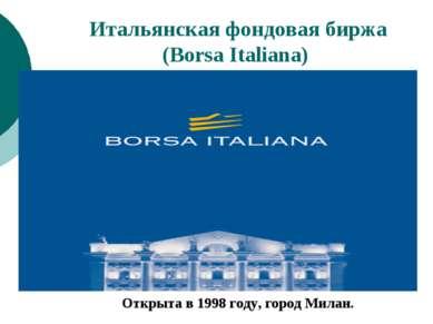 Итальянская фондовая биржа (Borsa Italiana) Открыта в 1998 году, город Милан.