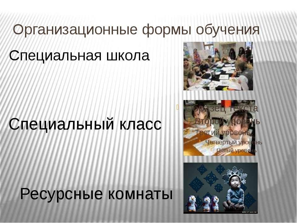 Организационные формы обучения Специальная школа Специальный класс Ресурсные ...