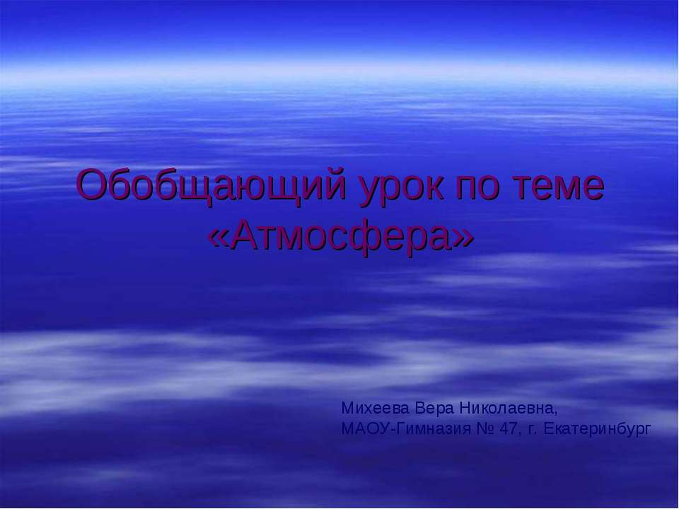 Обобщающий урок по теме «Атмосфера» Михеева Вера Николаевна, МАОУ-Гимназия № ...