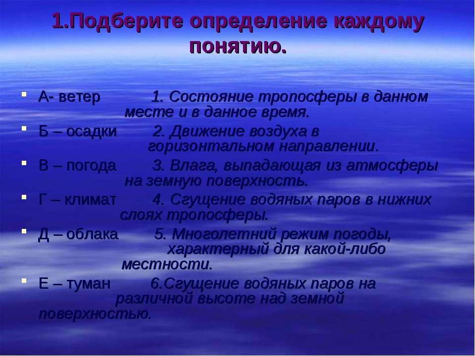1.Подберите определение каждому понятию. А- ветер 1. Состояние тропосферы в д...