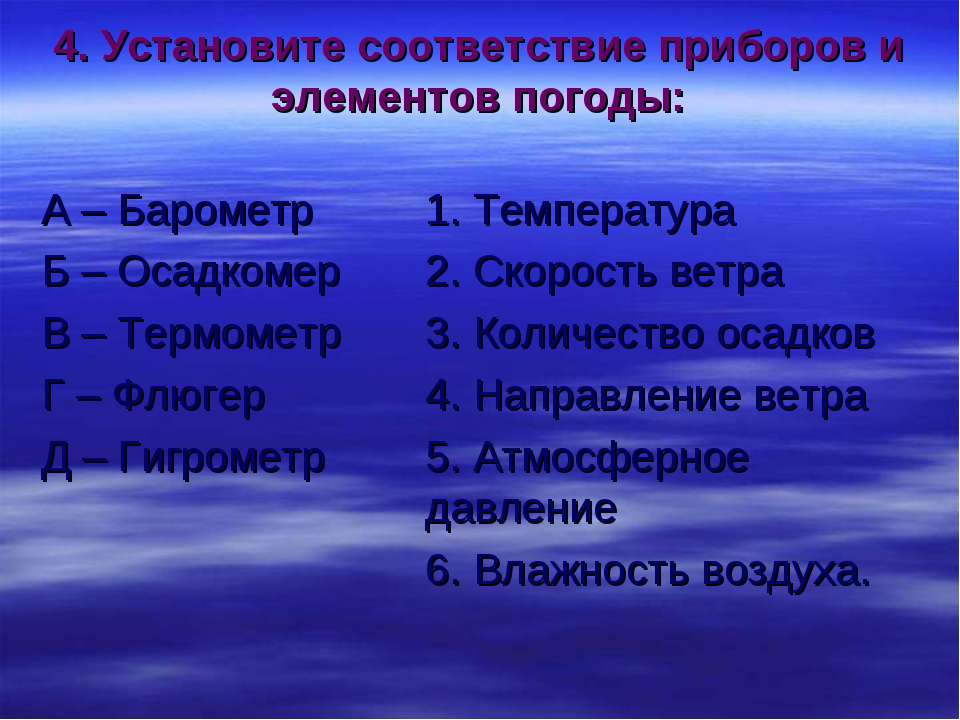 4. Установите соответствие приборов и элементов погоды: А – Барометр 1. Темпе...