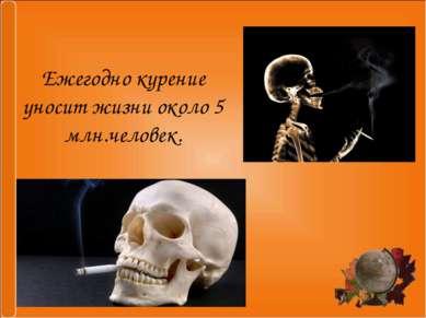 Ежегодно курение уносит жизни около 5 млн.человек.
