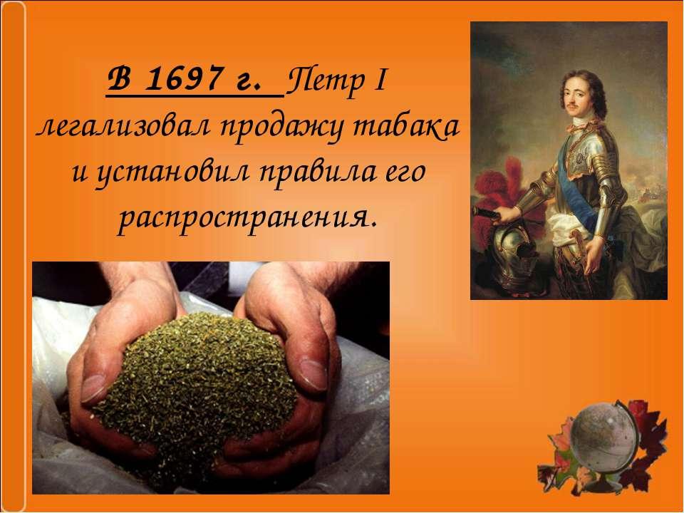 В 1697 г. Петр I легализовал продажу табака и установил правила его распростр...