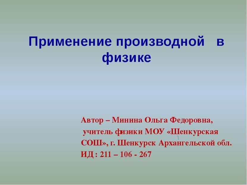 Применение производной в физике Автор – Минина Ольга Федоровна, учитель физик...