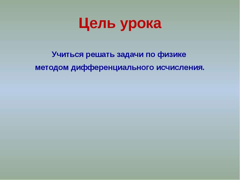 Цель урока Учиться решать задачи по физике методом дифференциального исчисления.