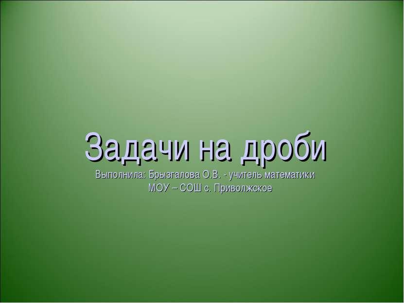 Задачи на дроби Выполнила: Брызгалова О.В. - учитель математики МОУ – СОШ с. ...