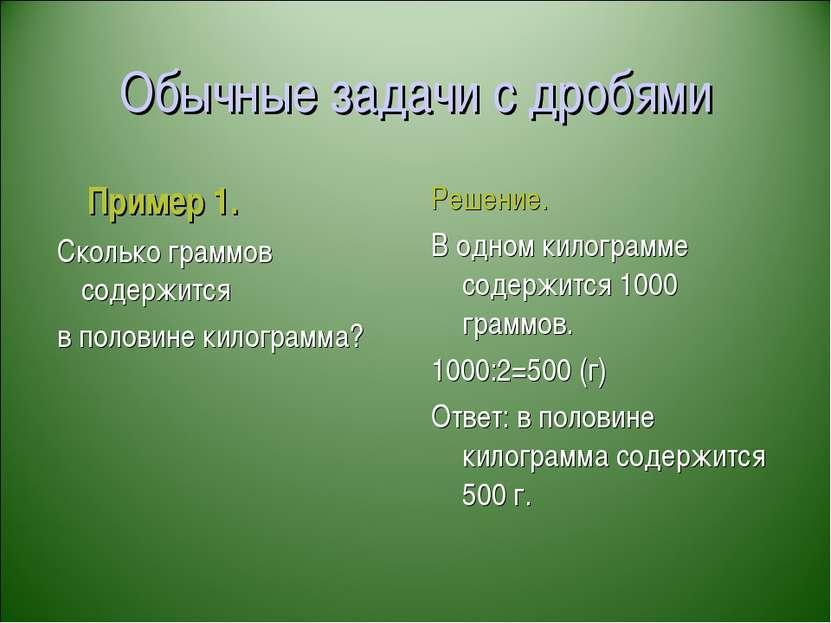 Обычные задачи с дробями Пример 1. Сколько граммов содержится в половине кило...