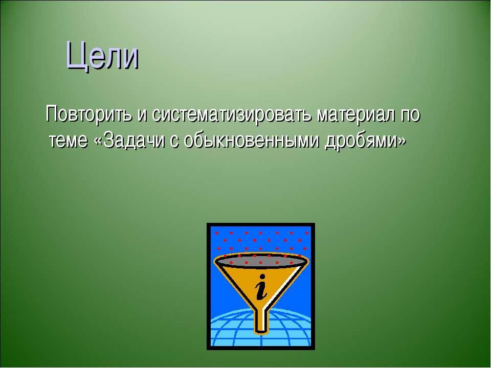 Цели Повторить и систематизировать материал по теме «Задачи с обыкновенными д...