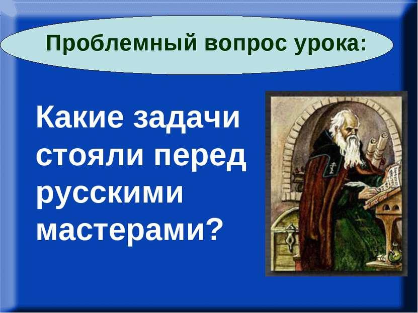 – Какие задачи стояли перед русскими мастерами? Какие задачи стояли перед рус...
