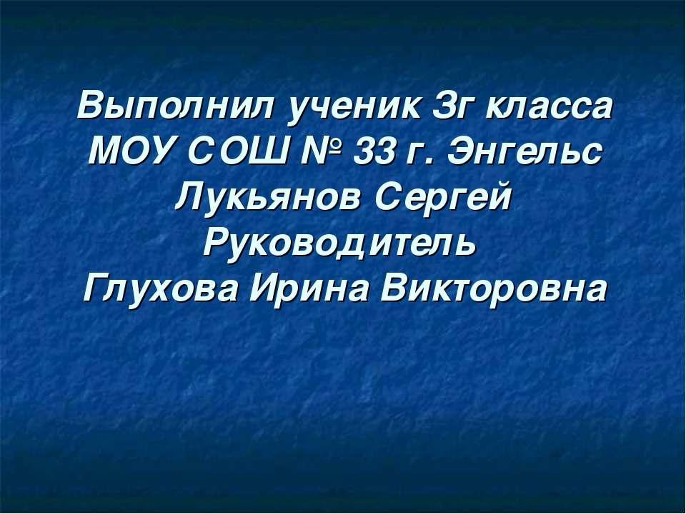 Выполнил ученик Зг класса МОУ СОШ № 33 г. Энгельс Лукьянов Сергей Руководител...