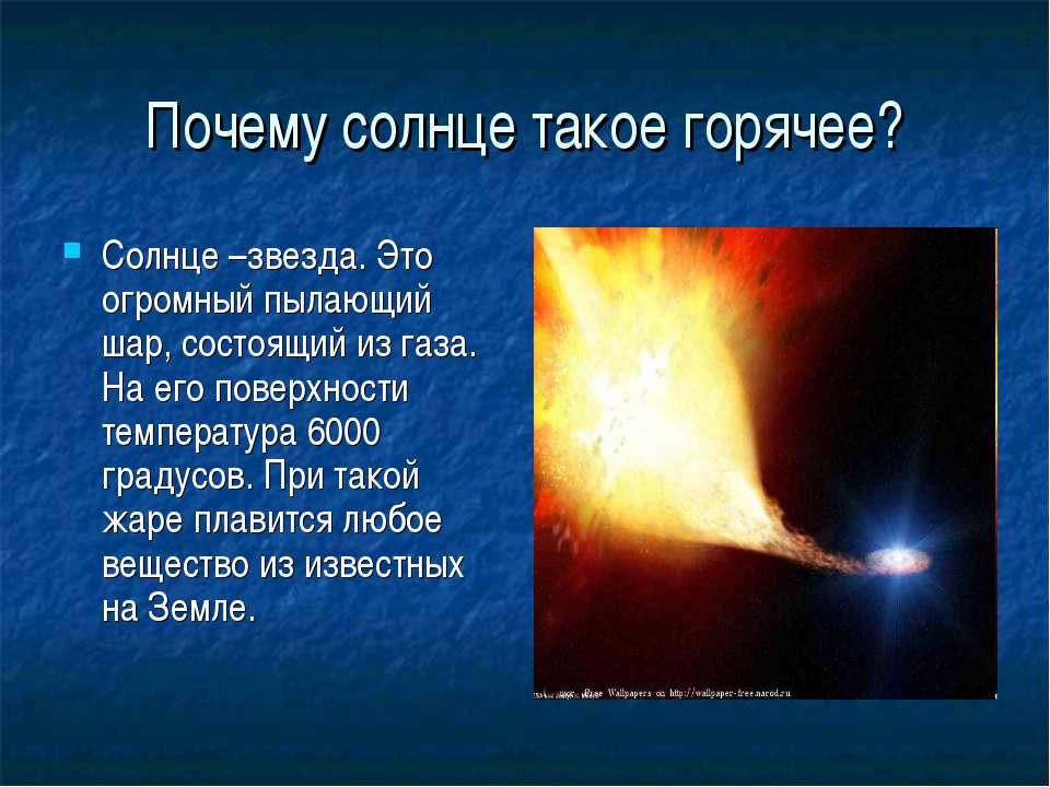 Почему солнце такое горячее? Солнце –звезда. Это огромный пылающий шар, состо...