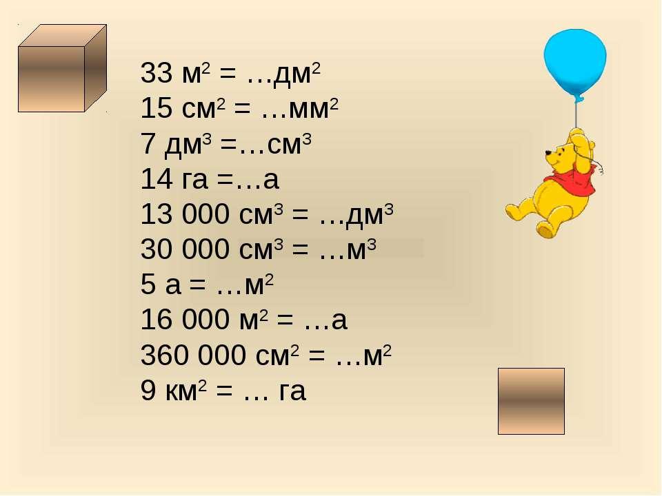 33 м2 = …дм2 15 см2 = …мм2 7 дм3 =…см3 14 га =…а 13 000 см3 = …дм3 30 000 см3...