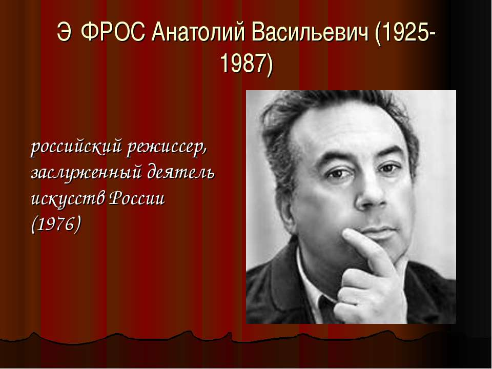 Э ФРОС Анатолий Васильевич (1925-1987) российский режиссер, заслуженный деяте...